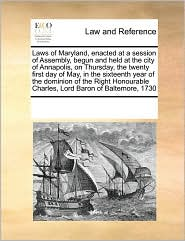 Laws of Maryland, enacted at a session of Assembly, begun and held at the city of Annapolis, on Thursday, the twenty first day of May, in the sixteenth year of the dominion of the Right Honourable Charles, Lord Baron of Baltemore, 1730 - See Notes Multiple Contributors