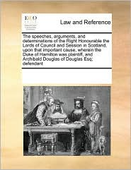 The speeches, arguments, and determinations of the Right Honourable the Lords of Council and Session in Scotland, upon that important cause, wherein the Duke of Hamilton was plaintiff, and Archibald Douglas of Douglas Esq; defendant - See Notes Multiple Contributors