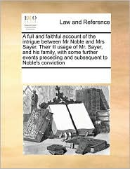 A full and faithful account of the intrigue between Mr Noble and Mrs Sayer. Their ill usage of Mr. Sayer, and his family, with some further events preceding and subsequent to Noble's conviction - See Notes Multiple Contributors