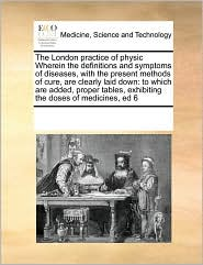 The London practice of physic Wherein the definitions and symptoms of diseases, with the present methods of cure, are clearly laid down: to which are added, proper tables, exhibiting the doses of medicines, ed 6 - See Notes Multiple Contributors