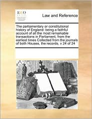 The parliamentary or constitutional history of England: being a faithful account of all the most remarkable transactions in Parliament, from the earliest times Collected from the journals of both Houses, the records, v 24 of 24 - See Notes Multiple Contributors