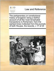 The parliamentary or constitutional history of England: being a faithful account of all the most remarkable transactions in Parliament, from the earliest times Collected from the journals of both Houses, the records, v 17 of 24 - See Notes Multiple Contributors
