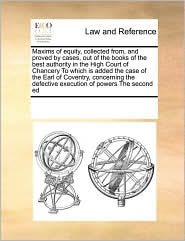 Maxims of equity, collected from, and proved by cases, out of the books of the best authority in the High Court of Chancery To which is added the case of the Earl of Coventry, concerning the defective execution of powers The second ed - See Notes Multiple Contributors