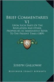 Brief Commentaries V1: Upon Such Parts Of The Revelation And Other Prophecies As Immediately Refer To The Present Times (1809) - Joseph Galloway