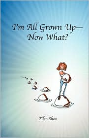 I'M All Grown Up--Now What? - Ellen Teresa Shea