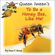 Queen Iween's To Be A Honey Bee, Like Me! - Irene T Hunt