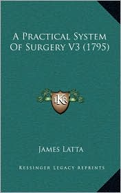 A Practical System Of Surgery V3 (1795) - James Latta