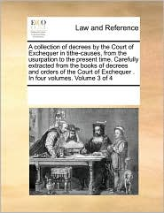 A Collection Of Decrees By The Court Of Exchequer In Tithe-Causes, From The Usurpation To The Present Time. Carefully Extracted From The Books Of Decrees And Orders Of The Court Of Exchequer . In Four Volumes. Volume 3 Of 4 - See Notes Multiple Contributors