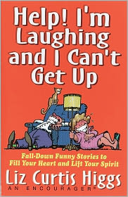 Help! I'm Laughing and I Can't Get Up: Fall-Down Funny Stories to Fill Your Heart and Lift Your Spirit - Liz Curtis Higgs