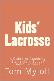 Kids' Lacrosse: A Guide to Coaching Elementary School Boys' Lacrosse - Tom Mylott