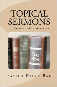 Topical Sermons: 52 Ready-to-Use Sermons - Pastor Ball
