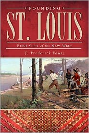 Founding St. Louis: First City of the New West - J. Frederick Fausz