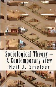 Sociological Theory - A Contemporary View: How to Read, Criticize and Do Theory - Neil J. Smelser, Foreword by Arlie Russell Hochschild