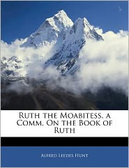 Ruth The Moabitess, A Comm. On The Book Of Ruth - Alfred Leedes Hunt