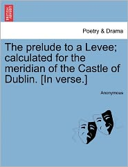 The prelude to a Levee; calculated for the meridian of the Castle of Dublin. [In verse.] - Anonymous