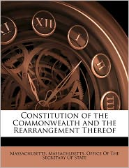 Constitution Of The Commonwealth And The Rearrangement Thereof - . Massachusetts, Created by Massachusetts Office of the Secretary O.