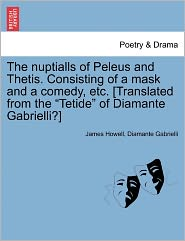 The Nuptialls Of Peleus And Thetis. Consisting Of A Mask And A Comedy, Etc. [Translated From The Tetide Of Diamante Gabrielli?] - James Howell, Diamante Gabrielli