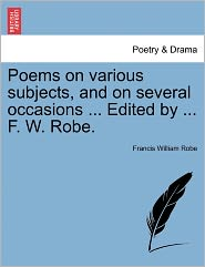Poems On Various Subjects, And On Several Occasions ... Edited By ... F. W. Robe. - Francis William Robe