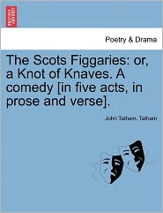 The Scots Figgaries: Or, a Knot of Knaves. a Comedy [In Five Acts, in Prose and Verse].