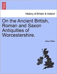 On The Ancient British, Roman And Saxon Antiquities Of Worcestershire. - Jabez Allies