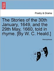 The Stories of the 30th January, 1649, and the 29th May, 1660, told in rhyme. [By W. C. Heald.]