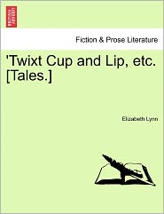 'Twixt Cup And Lip, Etc. [Tales.] - Elizabeth Lynn