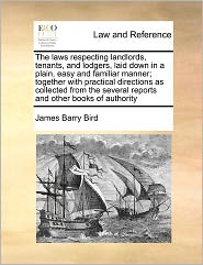 The Laws Respecting Landlords, Tenants, And Lodgers, Laid Down In A Plain, Easy And Familiar Manner; Together With Practical Directions As Collected From The Several Reports And Other Books Of Authority - James Barry Bird