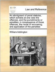 An Abridgment Of Penal Statutes, Which Exhibits At One View The Offences, And The Punishments Or Penalties, In Consequence Of Those Offences, The Mode Of Recovering, And Application Of The Penalties - William Addington