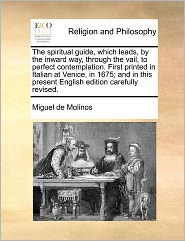 The Spiritual Guide, Which Leads, By The Inward Way, Through The Vail, To Perfect Contemplation. First Printed In Italian At Venice, In 1675; And In This Present English Edition Carefully Revised. - Miguel de Molinos