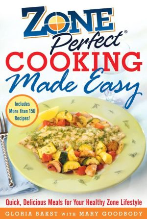 ZonePerfect Cooking Made Easy: Quick, Delicious Meals for Your Healthy Zone Lifestyle - Gloria Bakst, Mary Goodbody