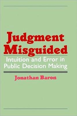 Judgment Misguided: Intuition and Error in Public Decision Making - Jonathan Baron