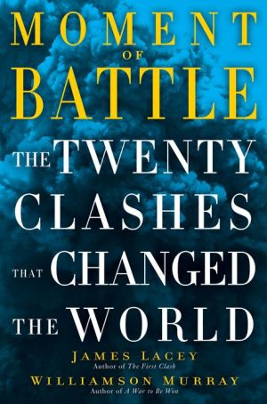 Moment of Battle: The Twenty Clashes That Changed the World - Jim Lacey, Williamson Murray