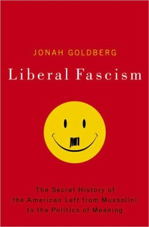 Liberal Fascism: The Secret History of the American Left, from Mussolini to the Politics of Meaning - Jonah Goldberg