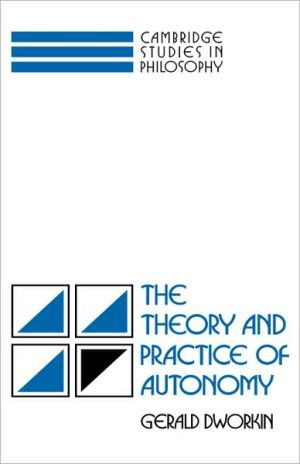 The Theory and Practice of Autonomy - Gerald Dworkin