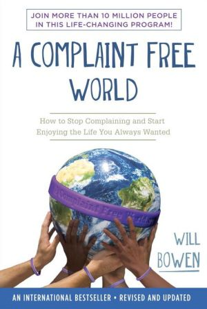 A Complaint Free World: How to Stop Complaining and Start Enjoying the Life You Always Wanted - Will Bowen