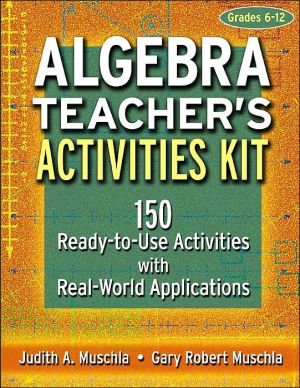 Algebra Teacher's Activities Kit, Grades 6-12: 150 Ready-to-Use Activities with Real-World Applications - Gary Robert Muschla, Judith A. Muschla