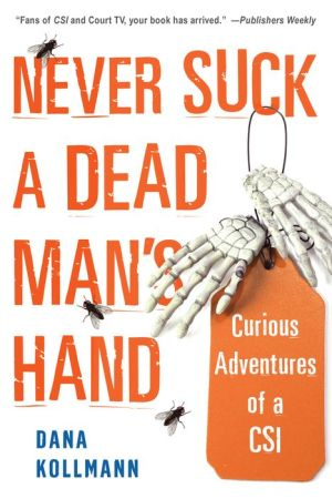 Never Suck A Dead Man's Hand: Curious Adventures of a CSI - Dana Kollmann
