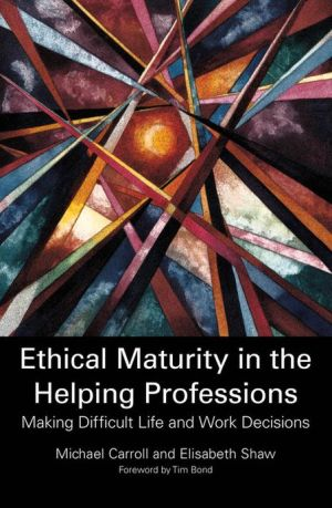 Ethical Maturity in the Helping Professions: Making Difficult Life and Work Decisions - Elisabeth Shaw, Michael Carroll