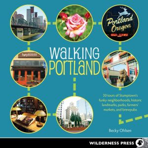 Walking Portland: 30 Tours of Stumptown's Funky Neighborhoods, Historic Landmarks, Park Trails, Farmers Markets, and B - Becky Ohlsen