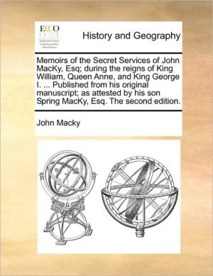 Memoirs of the Secret Services of John MacKy, Esq; during the reigns of King William, Queen Anne, and King George I. . Published from his original manuscript; as attested by his son Spring MacKy, Esq. The second edition.