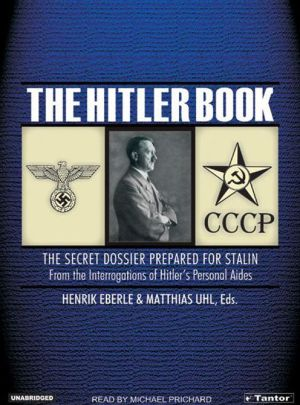 The Hitler Book: The Secret Dossier Prepared for Stalin from the Interrogations of Hitler's Personal Aides - Henrik Eberle, Matthias Uhl, Narrated by Michael Prichard