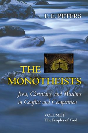 The Monotheists: Jews, Christians, and Muslims in Conflict and Competition, Volume I: The Peoples of God - F.E. Peters