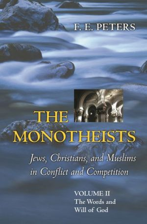 The Monotheists: Jews, Christians, and Muslims in Conflict and Competition, Volume II: The Words and Will of God - F.E. Peters
