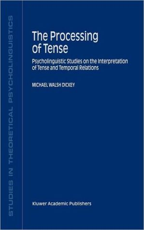 The Processing of Tense: Psycholinguistic Studies on the Interpretation of Tense and Temporal Relations - M.W. Dickey, M.W. Dickey