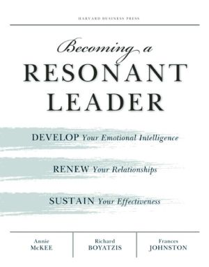Becoming a Resonant Leader: Develop Your Emotional Intelligence, Renew Your Relationships, Sustain Your Effectiveness - Annie McKee, Richard E. Boyatzis, Fran Johnston