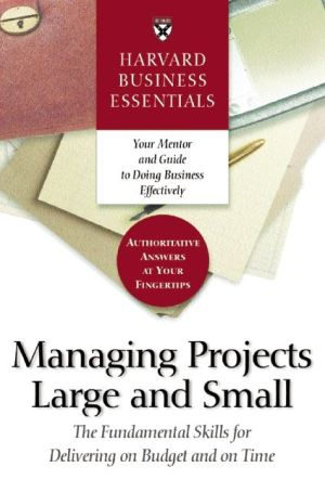 Harvard Business Essentials Managing Projects Large and Small: The Fundamental Skills for Delivering on Budget and on Time - Harvard Business School Press (Compiler)