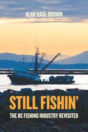 Still Fishin': The BC Fishing Industry Revisited - Alan Haig-Brown