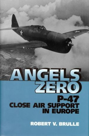 Angels Zero: P-47 Close Air Support in Europe - Robert V. Brulle