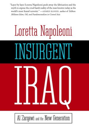 Insurgent Iraq: Al Zarqawi and the New Generation - Loretta Napoleoni, Foreword by Nick Fielding, Foreword by Jason Burke