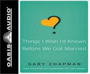 Things I Wish I'd Known Before We Got Married - Gary Chapman, Narrated by Chris Fabry